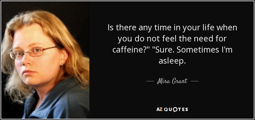 Is there any time in your life when you do not feel the need for caffeine?