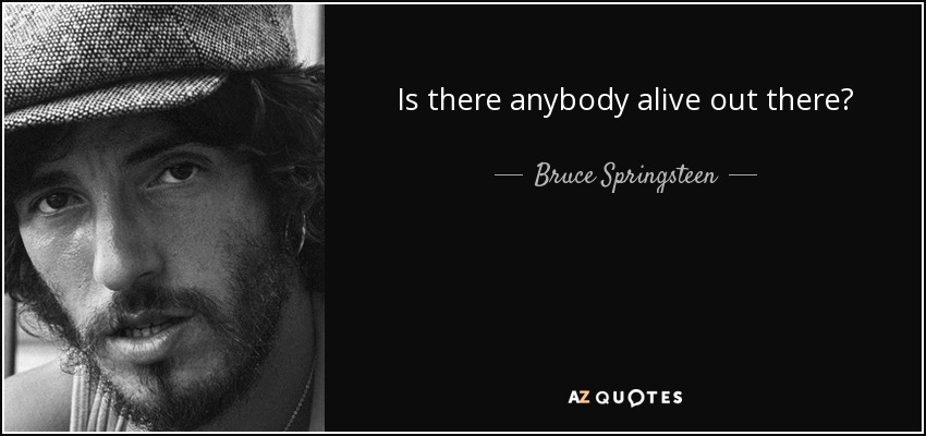 Is there anybody alive out there? - Bruce Springsteen