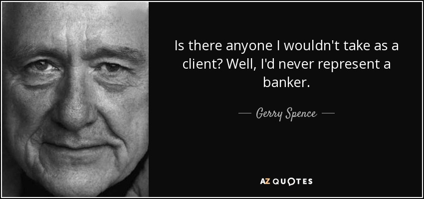 Is there anyone I wouldn't take as a client? Well, I'd never represent a banker. - Gerry Spence