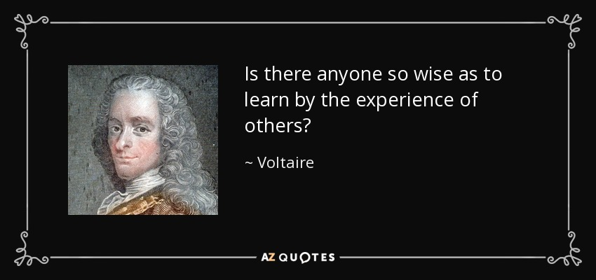Is there anyone so wise as to learn by the experience of others? - Voltaire