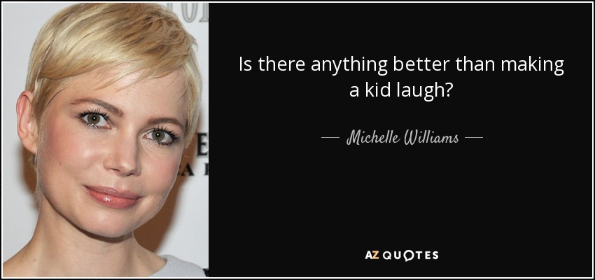 Is there anything better than making a kid laugh? - Michelle Williams