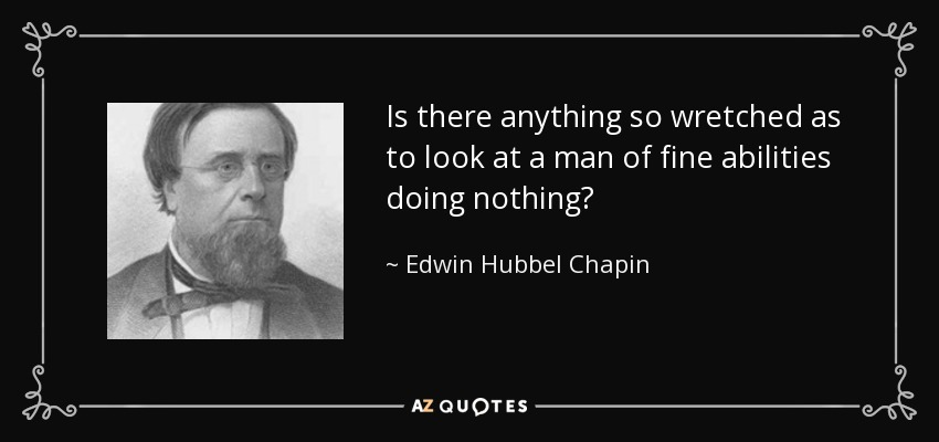 Is there anything so wretched as to look at a man of fine abilities doing nothing? - Edwin Hubbel Chapin