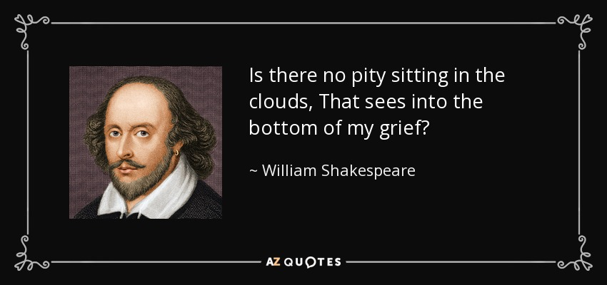 Is there no pity sitting in the clouds, That sees into the bottom of my grief? - William Shakespeare