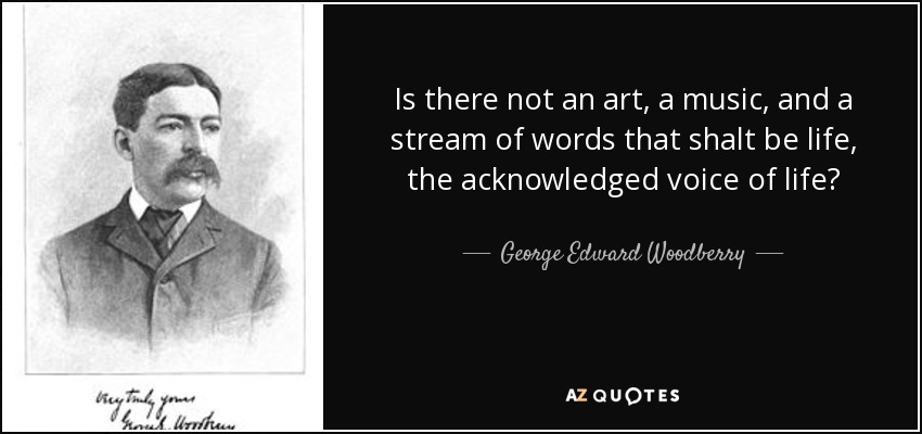 Is there not an art, a music, and a stream of words that shalt be life, the acknowledged voice of life? - George Edward Woodberry