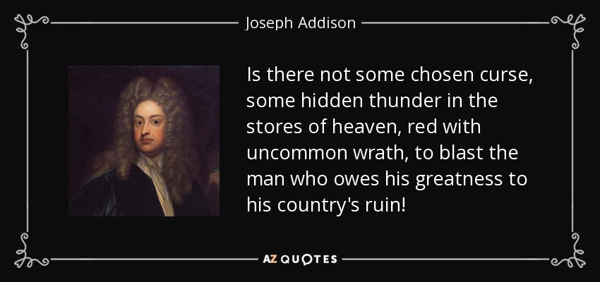 Is there not some chosen curse, some hidden thunder in the stores of heaven, red with uncommon wrath, to blast the man who owes his greatness to his country's ruin! - Joseph Addison