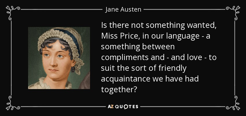 Is there not something wanted, Miss Price, in our language - a something between compliments and - and love - to suit the sort of friendly acquaintance we have had together? - Jane Austen