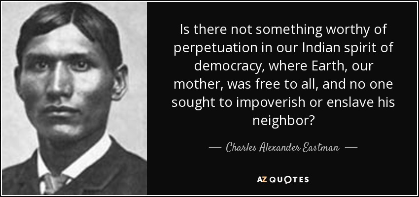 Is there not something worthy of perpetuation in our Indian spirit of democracy, where Earth, our mother, was free to all, and no one sought to impoverish or enslave his neighbor? - Charles Alexander Eastman