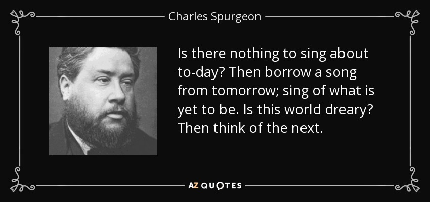 Is there nothing to sing about to-day? Then borrow a song from tomorrow; sing of what is yet to be. Is this world dreary? Then think of the next. - Charles Spurgeon