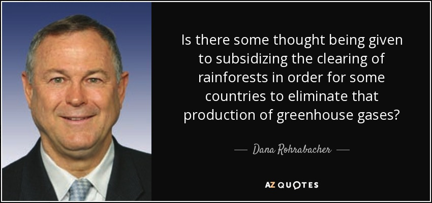Is there some thought being given to subsidizing the clearing of rainforests in order for some countries to eliminate that production of greenhouse gases? - Dana Rohrabacher