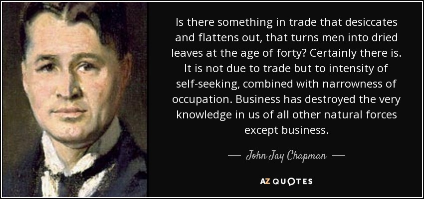 Is there something in trade that desiccates and flattens out, that turns men into dried leaves at the age of forty? Certainly there is. It is not due to trade but to intensity of self-seeking, combined with narrowness of occupation. Business has destroyed the very knowledge in us of all other natural forces except business. - John Jay Chapman