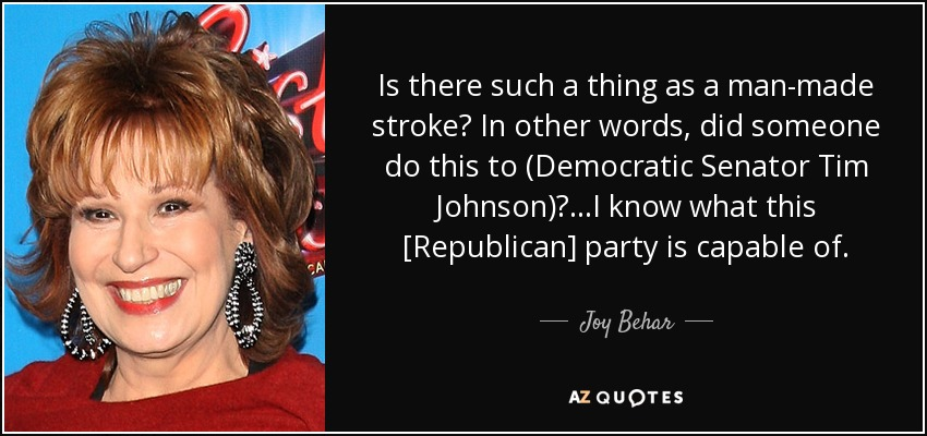 Is there such a thing as a man-made stroke? In other words, did someone do this to (Democratic Senator Tim Johnson)? ...I know what this [Republican] party is capable of. - Joy Behar