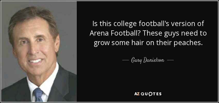 Is this college football's version of Arena Football? These guys need to grow some hair on their peaches. - Gary Danielson