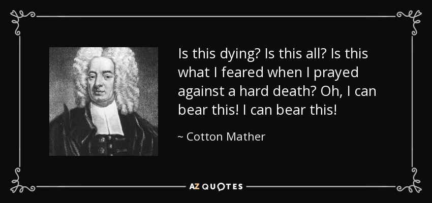 Is this dying? Is this all? Is this what I feared when I prayed against a hard death? Oh, I can bear this! I can bear this! - Cotton Mather