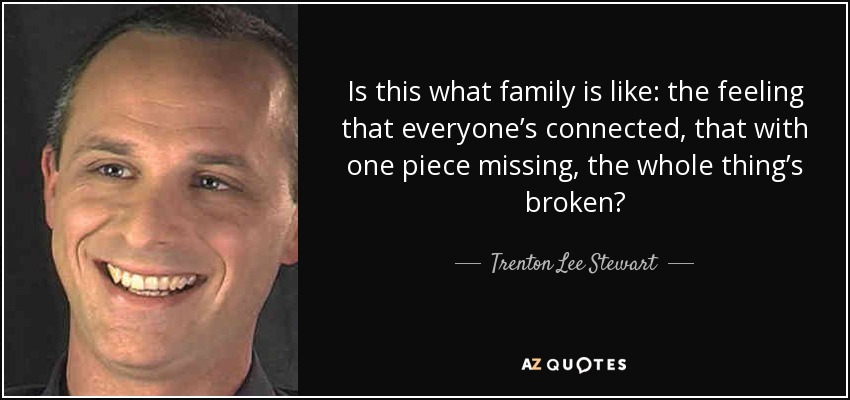 Is this what family is like: the feeling that everyone's connected, that with one piece missing, the whole thing's broken? - Trenton Lee Stewart
