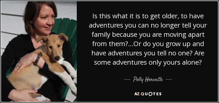 Is this what it is to get older, to have adventures you can no longer tell your family because you are moving apart from them?...Or do you grow up and have adventures you tell no one? Are some adventures only yours alone? - Polly Horvath