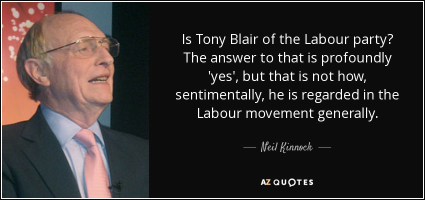 Is Tony Blair of the Labour party? The answer to that is profoundly 'yes', but that is not how, sentimentally, he is regarded in the Labour movement generally. - Neil Kinnock