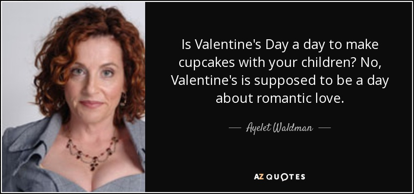 Is Valentine's Day a day to make cupcakes with your children? No, Valentine's is supposed to be a day about romantic love. - Ayelet Waldman