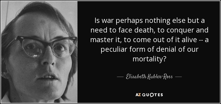 Is war perhaps nothing else but a need to face death, to conquer and master it, to come out of it alive -- a peculiar form of denial of our mortality? - Elisabeth Kubler-Ross