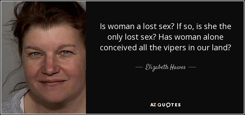 Is woman a lost sex? If so, is she the only lost sex? Has woman alone conceived all the vipers in our land? - Elizabeth Hawes
