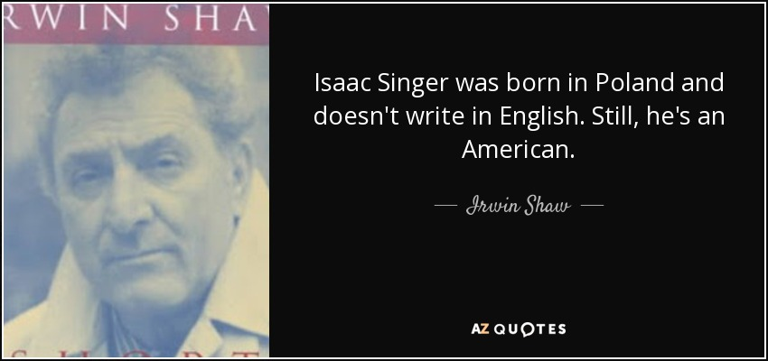 Isaac Singer was born in Poland and doesn't write in English. Still, he's an American. - Irwin Shaw