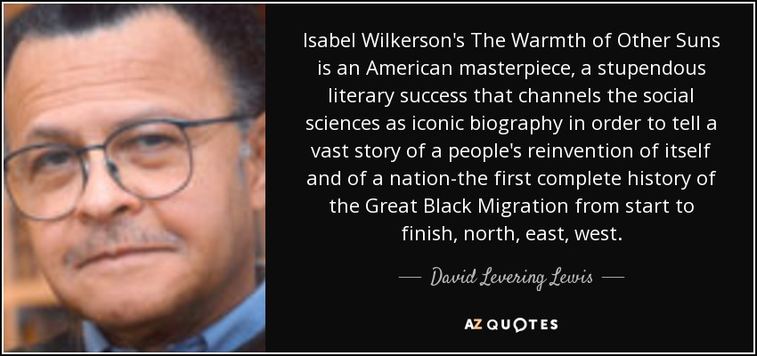 Isabel Wilkerson's The Warmth of Other Suns is an American masterpiece, a stupendous literary success that channels the social sciences as iconic biography in order to tell a vast story of a people's reinvention of itself and of a nation-the first complete history of the Great Black Migration from start to finish, north, east, west. - David Levering Lewis