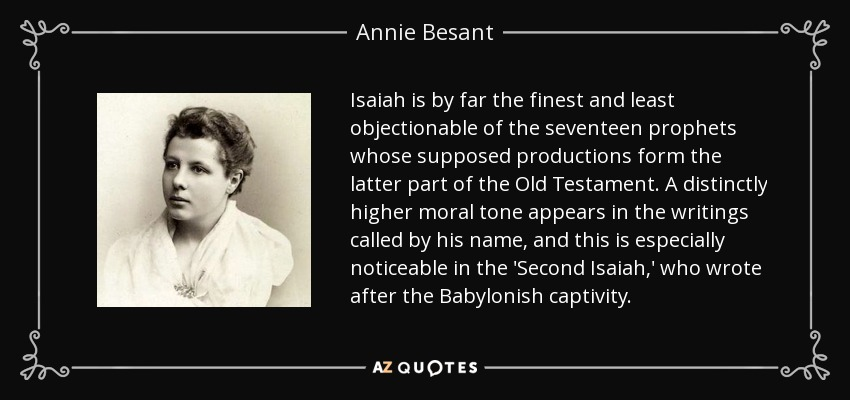 Isaiah is by far the finest and least objectionable of the seventeen prophets whose supposed productions form the latter part of the Old Testament. A distinctly higher moral tone appears in the writings called by his name, and this is especially noticeable in the 'Second Isaiah,' who wrote after the Babylonish captivity. - Annie Besant