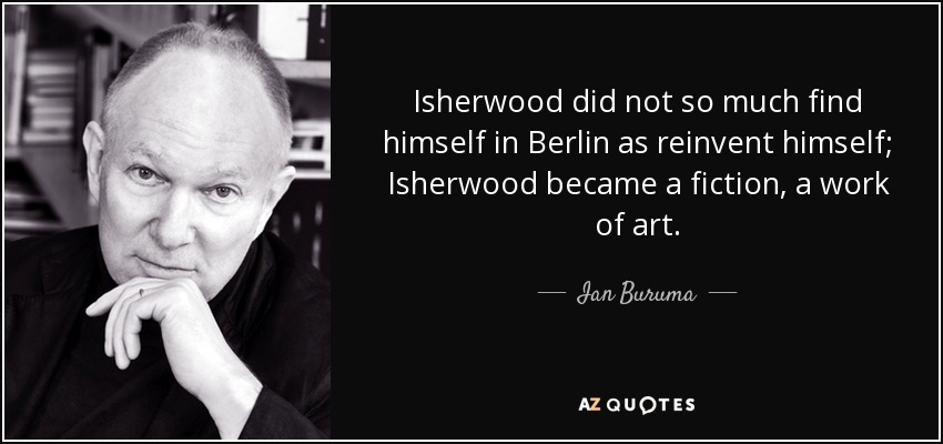 Isherwood did not so much find himself in Berlin as reinvent himself; Isherwood became a fiction, a work of art. - Ian Buruma