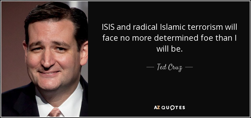 ISIS and radical Islamic terrorism will face no more determined foe than I will be. - Ted Cruz