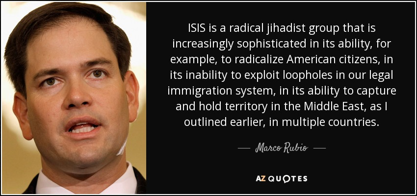 ISIS is a radical jihadist group that is increasingly sophisticated in its ability, for example, to radicalize American citizens, in its inability to exploit loopholes in our legal immigration system, in its ability to capture and hold territory in the Middle East, as I outlined earlier, in multiple countries. - Marco Rubio