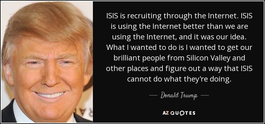 ISIS is recruiting through the Internet. ISIS is using the Internet better than we are using the Internet, and it was our idea. What I wanted to do is I wanted to get our brilliant people from Silicon Valley and other places and figure out a way that ISIS cannot do what they're doing. - Donald Trump