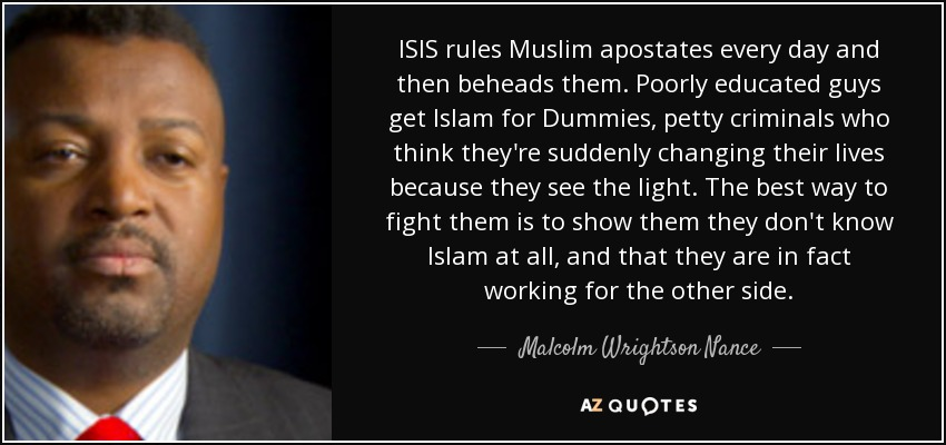 ISIS rules Muslim apostates every day and then beheads them. Poorly educated guys get Islam for Dummies, petty criminals who think they're suddenly changing their lives because they see the light. The best way to fight them is to show them they don't know Islam at all, and that they are in fact working for the other side. - Malcolm Wrightson Nance