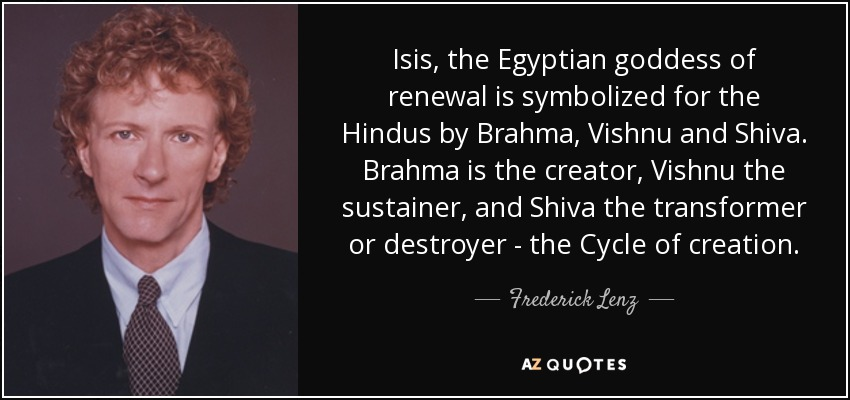 Isis, the Egyptian goddess of renewal is symbolized for the Hindus by Brahma, Vishnu and Shiva. Brahma is the creator, Vishnu the sustainer, and Shiva the transformer or destroyer - the Cycle of creation. - Frederick Lenz