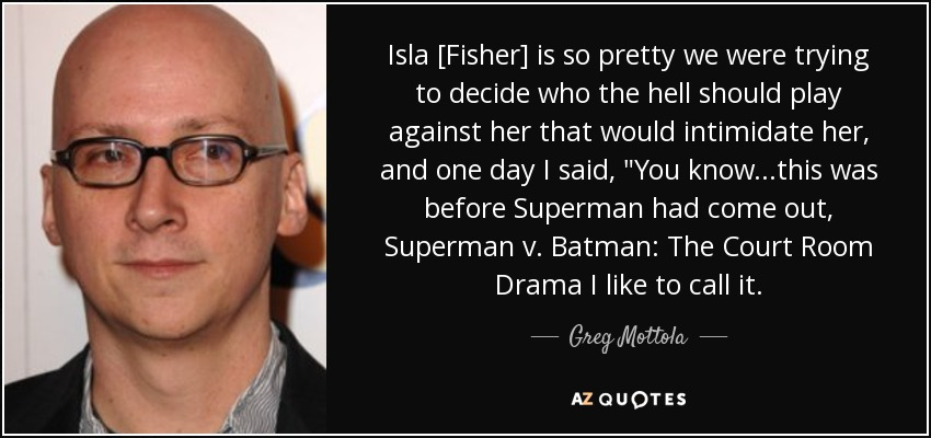 Isla [Fisher] is so pretty we were trying to decide who the hell should play against her that would intimidate her, and one day I said,