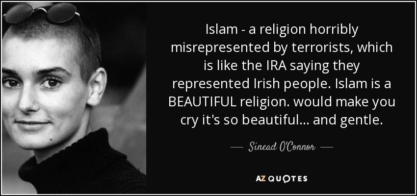 Islam - a religion horribly misrepresented by terrorists, which is like the IRA saying they represented Irish people. Islam is a BEAUTIFUL religion. would make you cry it's so beautiful... and gentle. - Sinead O'Connor