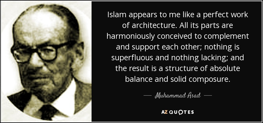 Islam appears to me like a perfect work of architecture. All its parts are harmoniously conceived to complement and support each other; nothing is superfluous and nothing lacking; and the result is a structure of absolute balance and solid composure. - Muhammad Asad