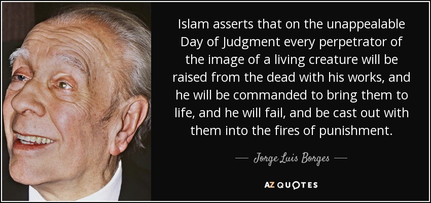 Islam asserts that on the unappealable Day of Judgment every perpetrator of the image of a living creature will be raised from the dead with his works, and he will be commanded to bring them to life, and he will fail, and be cast out with them into the fires of punishment. - Jorge Luis Borges