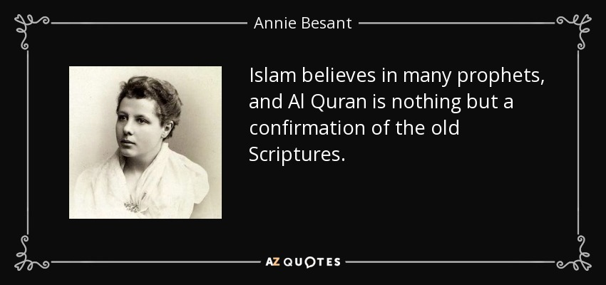 Islam believes in many prophets, and Al Quran is nothing but a confirmation of the old Scriptures. - Annie Besant