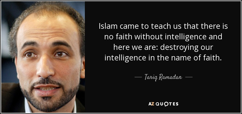 Islam came to teach us that there is no faith without intelligence and here we are: destroying our intelligence in the name of faith. - Tariq Ramadan
