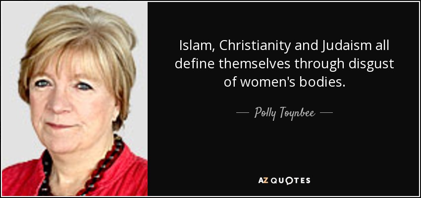 Islam, Christianity and Judaism all define themselves through disgust of women's bodies. - Polly Toynbee
