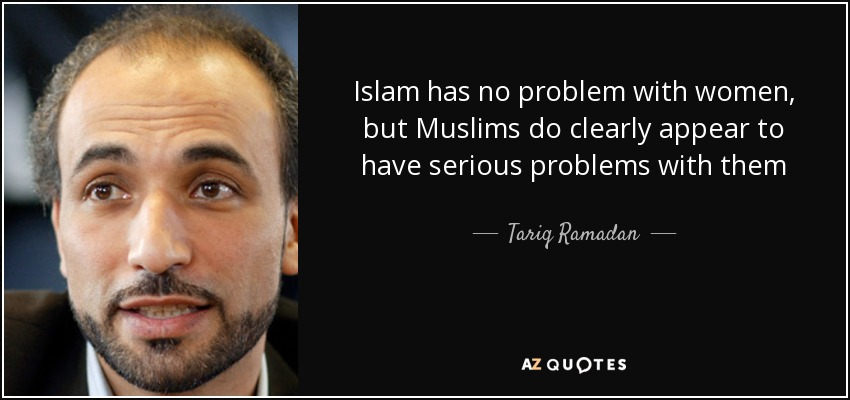 Islam has no problem with women, but Muslims do clearly appear to have serious problems with them - Tariq Ramadan