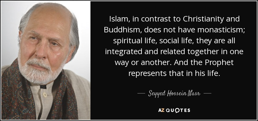 Islam, in contrast to Christianity and Buddhism, does not have monasticism; spiritual life, social life, they are all integrated and related together in one way or another. And the Prophet represents that in his life. - Seyyed Hossein Nasr