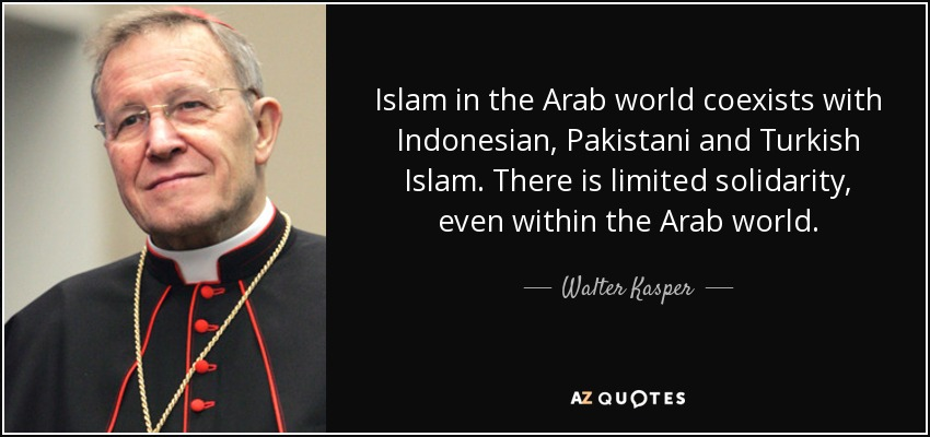 Islam in the Arab world coexists with Indonesian, Pakistani and Turkish Islam. There is limited solidarity, even within the Arab world. - Walter Kasper