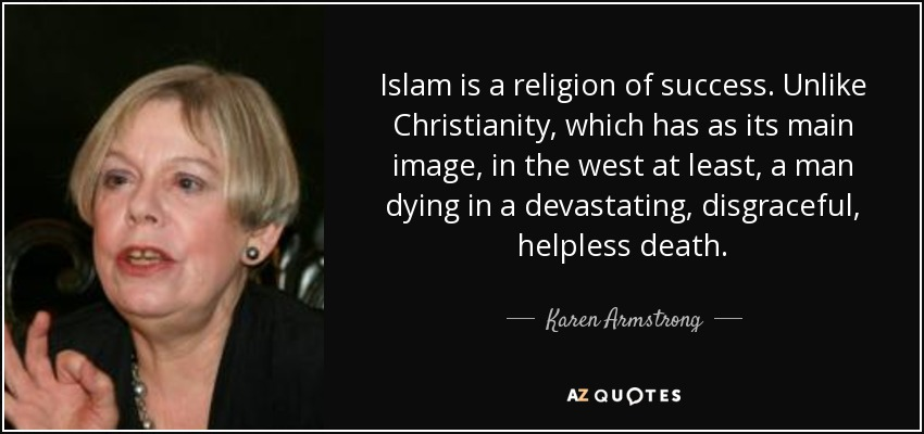 Islam is a religion of success. Unlike Christianity, which has as its main image, in the west at least, a man dying in a devastating, disgraceful, helpless death. - Karen Armstrong