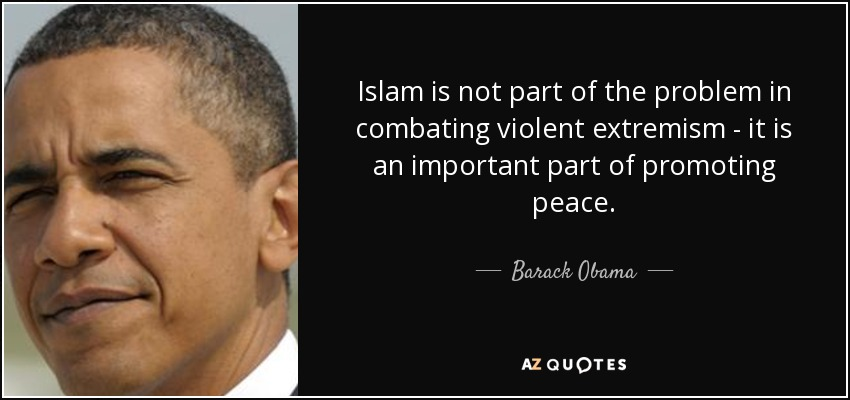 Islam is not part of the problem in combating violent extremism - it is an important part of promoting peace. - Barack Obama