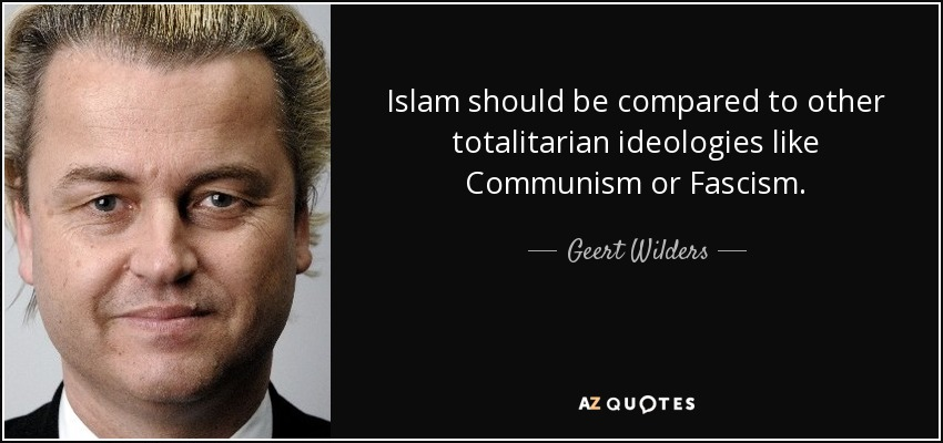 Islam should be compared to other totalitarian ideologies like Communism or Fascism. - Geert Wilders