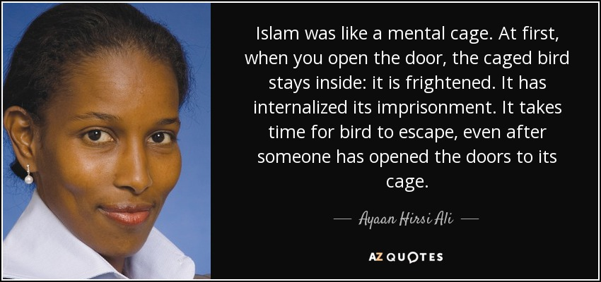 Islam was like a mental cage. At first, when you open the door, the caged bird stays inside: it is frightened. It has internalized its imprisonment. It takes time for bird to escape, even after someone has opened the doors to its cage. - Ayaan Hirsi Ali