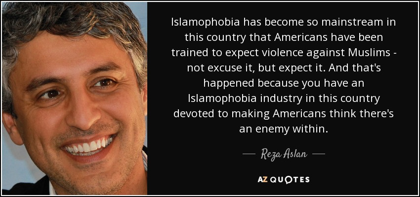 Islamophobia has become so mainstream in this country that Americans have been trained to expect violence against Muslims - not excuse it, but expect it. And that's happened because you have an Islamophobia industry in this country devoted to making Americans think there's an enemy within. - Reza Aslan