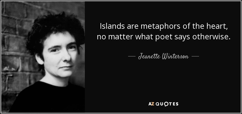Islands are metaphors of the heart, no matter what poet says otherwise. - Jeanette Winterson