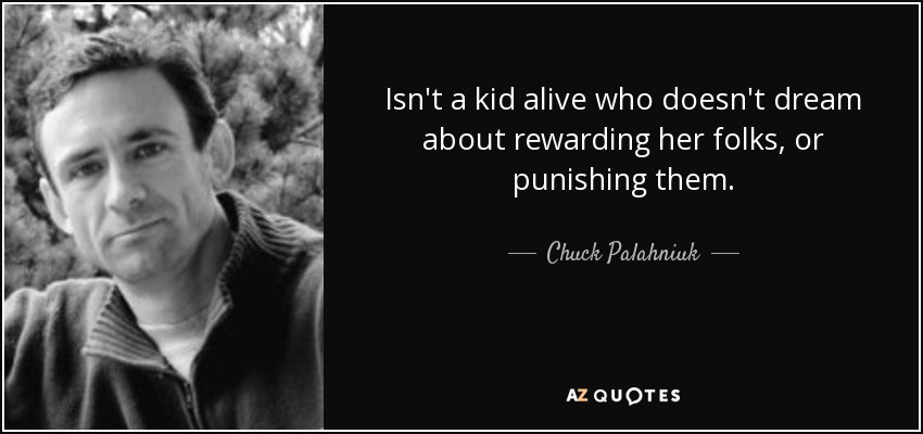 Isn't a kid alive who doesn't dream about rewarding her folks, or punishing them. - Chuck Palahniuk