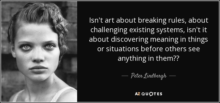 Isn't art about breaking rules, about challenging existing systems, isn't it about discovering meaning in things or situations before others see anything in them?? - Peter Lindbergh
